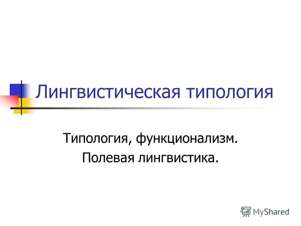 Лингвистическая типология Типология, функционализм. Полевая лингвистика.