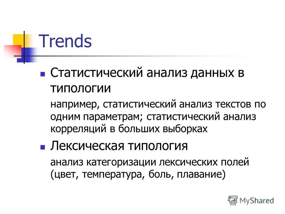 Trends Статистический анализ данных в типологии например, статистический анализ текстов по одним параметрам; статистический анализ корреляций в больших выборках Лексическая типология анализ категоризации лексических полей (цвет, температура, боль, пл