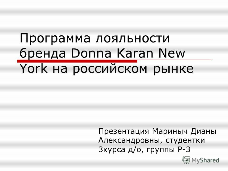 Программа лояльности бренда Donna Karan New York на российском рынке Презентация Мариныч Дианы Александровны, студентки 3курса д/о, группы Р-3