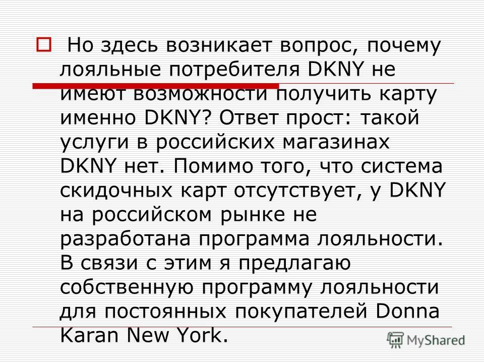 Но здесь возникает вопрос, почему лояльные потребителя DKNY не имеют возможности получить карту именно DKNY? Ответ прост: такой услуги в российских магазинах DKNY нет. Помимо того, что система скидочных карт отсутствует, у DKNY на российском рынке не