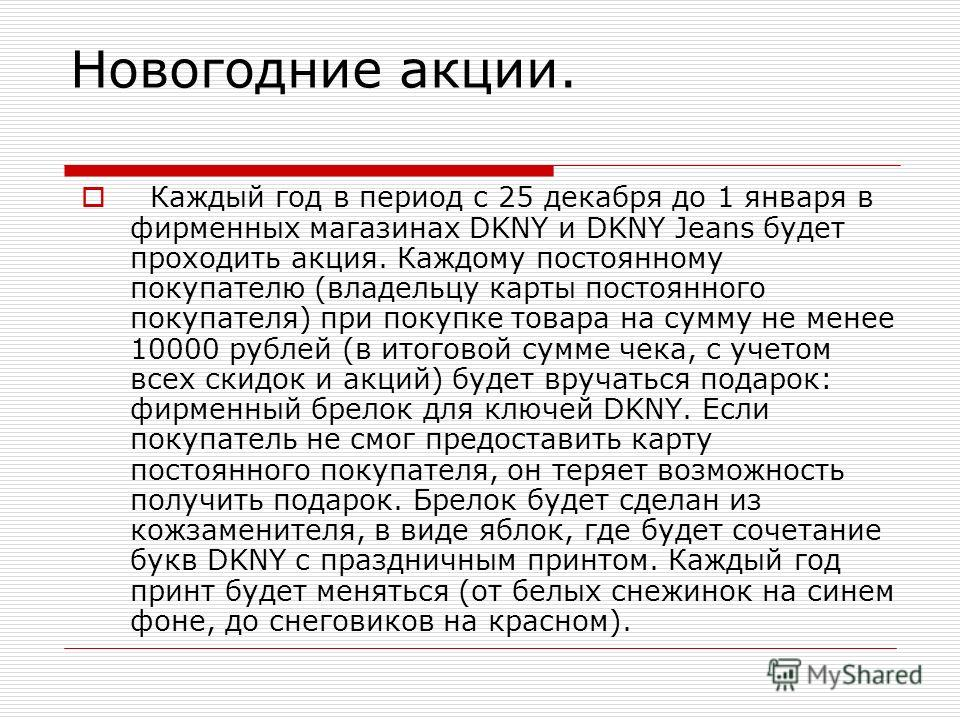Новогодние акции. Каждый год в период с 25 декабря до 1 января в фирменных магазинах DKNY и DKNY Jeans будет проходить акция. Каждому постоянному покупателю (владельцу карты постоянного покупателя) при покупке товара на сумму не менее 10000 рублей (в