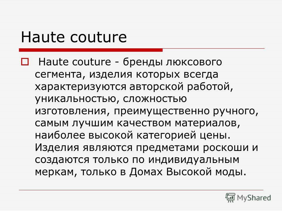 Haute couture Haute couture - бренды люксового сегмента, изделия которых всегда характеризуются авторской работой, уникальностью, сложностью изготовления, преимущественно ручного, самым лучшим качеством материалов, наиболее высокой категорией цены. И