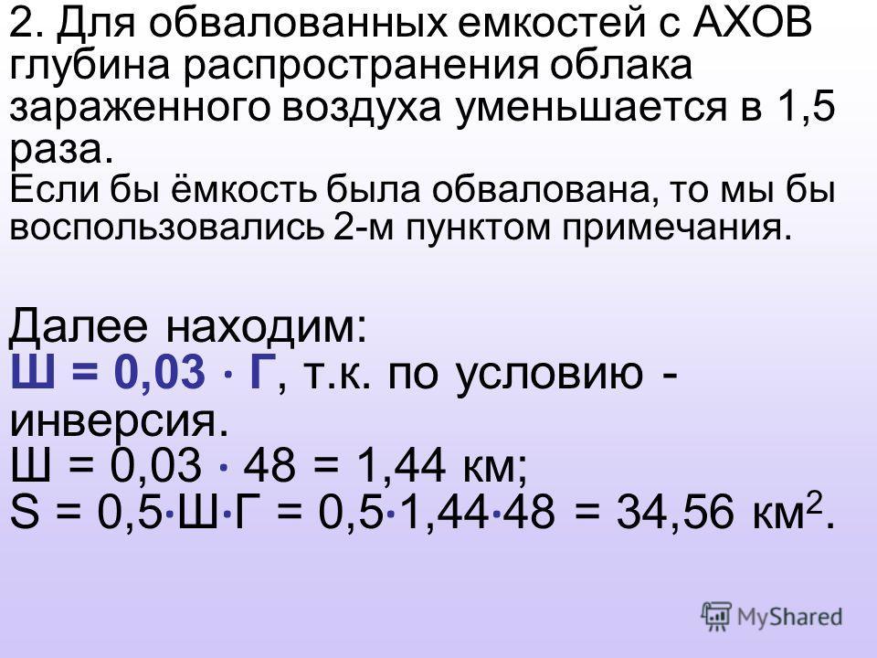 2. Для обвалованных емкостей с АХОВ глубина распространения облака зараженного воздуха уменьшается в 1,5 раза. Если бы ёмкость была обвалована, то мы бы воспользовались 2-м пунктом примечания. Далее находим: Ш = 0,03 · Г, т.к. по условию - инверсия.