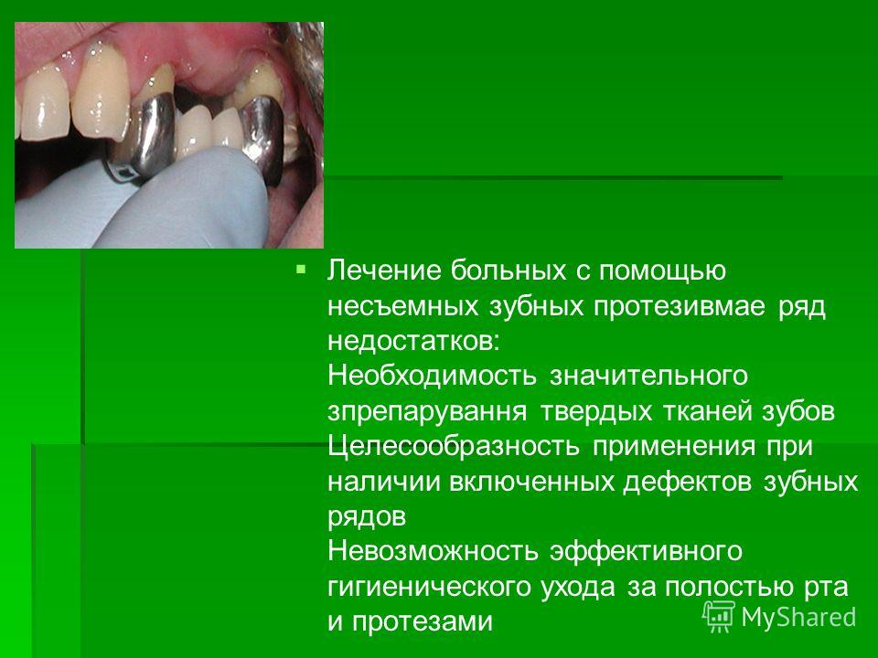 Лечение больных с помощью несъемных зубных протезивмае ряд недостатков: Необходимость значительного зпрепарування твердых тканей зубов Целесообразность применения при наличии включенных дефектов зубных рядов Невозможность эффективного гигиенического