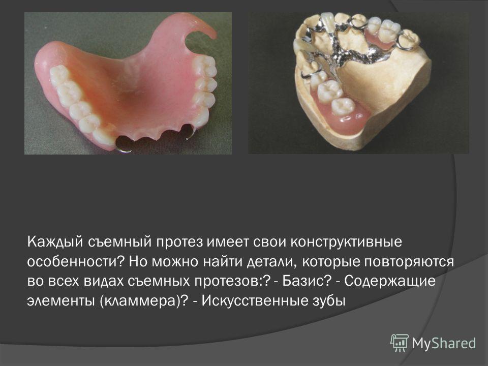 Каждый съемный протез имеет свои конструктивные особенности? Но можно найти детали, которые повторяются во всех видах съемных протезов:? - Базис? - Содержащие элементы (кламмера)? - Искусственные зубы