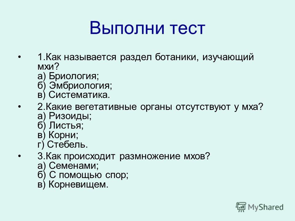 Выполни тест 1.Как называется раздел ботаники, изучающий мхи? а) Бриология; б) Эмбриология; в) Систематика. 2.Какие вегетативные органы отсутствуют у мха? а) Ризоиды; б) Листья; в) Корни; г) Стебель. 3.Как происходит размножение мхов? а) Семенами; б)