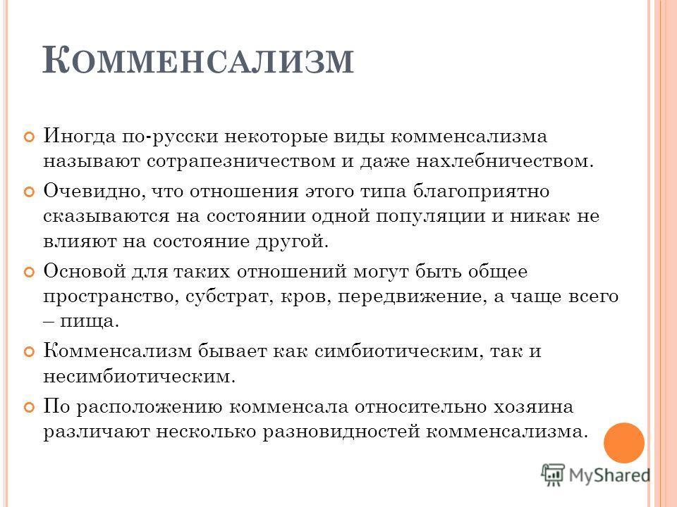 К ОММЕНСАЛИЗМ Иногда по-русски некоторые виды комменсализма называют сотрапезничеством и даже нахлебничеством. Очевидно, что отношения этого типа благоприятно сказываются на состоянии одной популяции и никак не влияют на состояние другой. Основой для