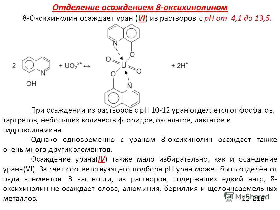 Отделение осаждением 8-оксихинолином 8-Оксихинолин осаждает уран (VI) из растворов с рН от 4,1 до 13,5. При осаждении из растворов с рН 10-12 уран отделяется от фосфатов, тартратов, небольших количеств фторидов, оксалатов, лактатов и гидроксиламина.