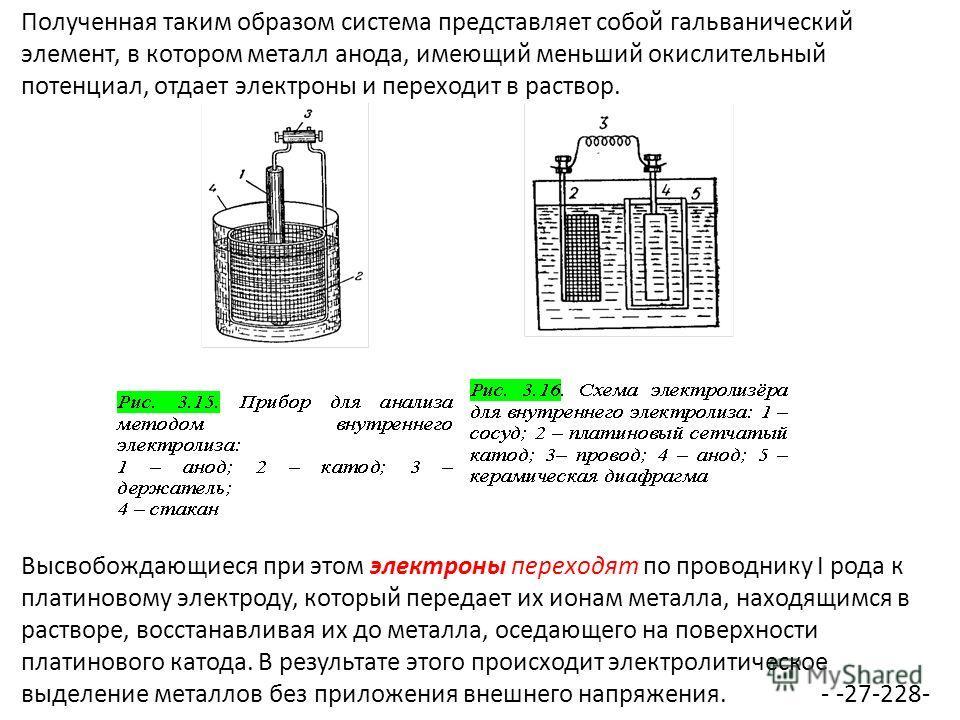 Полученная таким образом система представляет собой гальванический элемент, в котором металл анода, имеющий меньший окислительный потенциал, отдает электроны и переходит в раствор. Высвобождающиеся при этом электроны переходят по проводнику I рода к