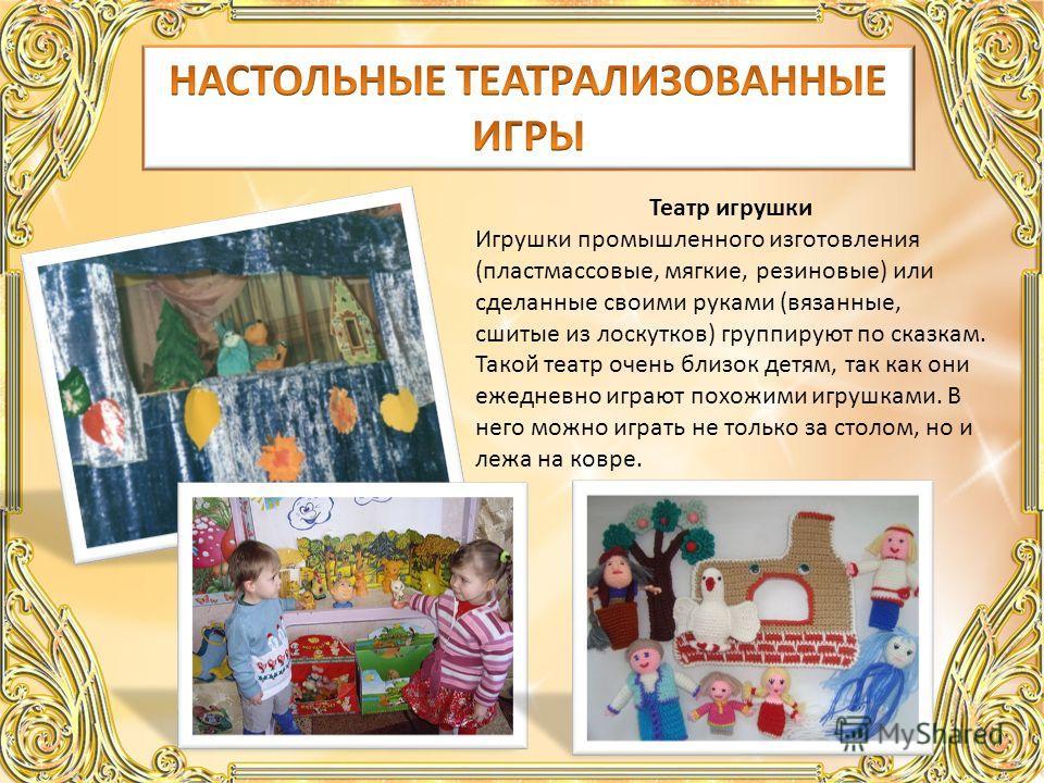 Театр игрушки Игрушки промышленного изготовления (пластмассовые, мягкие, резиновые) или сделанные своими руками (вязанные, сшитые из лоскутков) группируют по сказкам. Такой театр очень близок детям, так как они ежедневно играют похожими игрушками. В