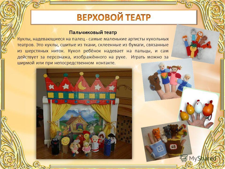 Пальчиковый театр Куклы, надевающиеся на палец - самые маленькие артисты кукольных театров. Это куклы, сшитые из ткани, склеенные из бумаги, связанные из шерстяных ниток. Кукол ребёнок надевает на пальцы, и сам действует за персонажа, изображённого н