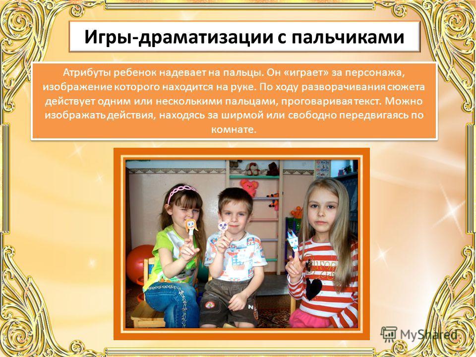 Игры-драматизации с пальчиками Атрибуты ребенок надевает на пальцы. Он «играет» за персонажа, изображение которого находится на руке. По ходу разворачивания сюжета действует одним или несколькими пальцами, проговаривая текст. Можно изображать действи