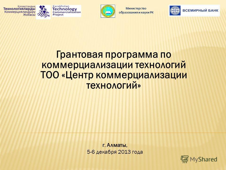 Грантовая программа по коммерциализации технологий ТОО «Центр коммерциализации технологий» Министерство образования и науки РК г. Алматы, 5-6 декабря 2013 года