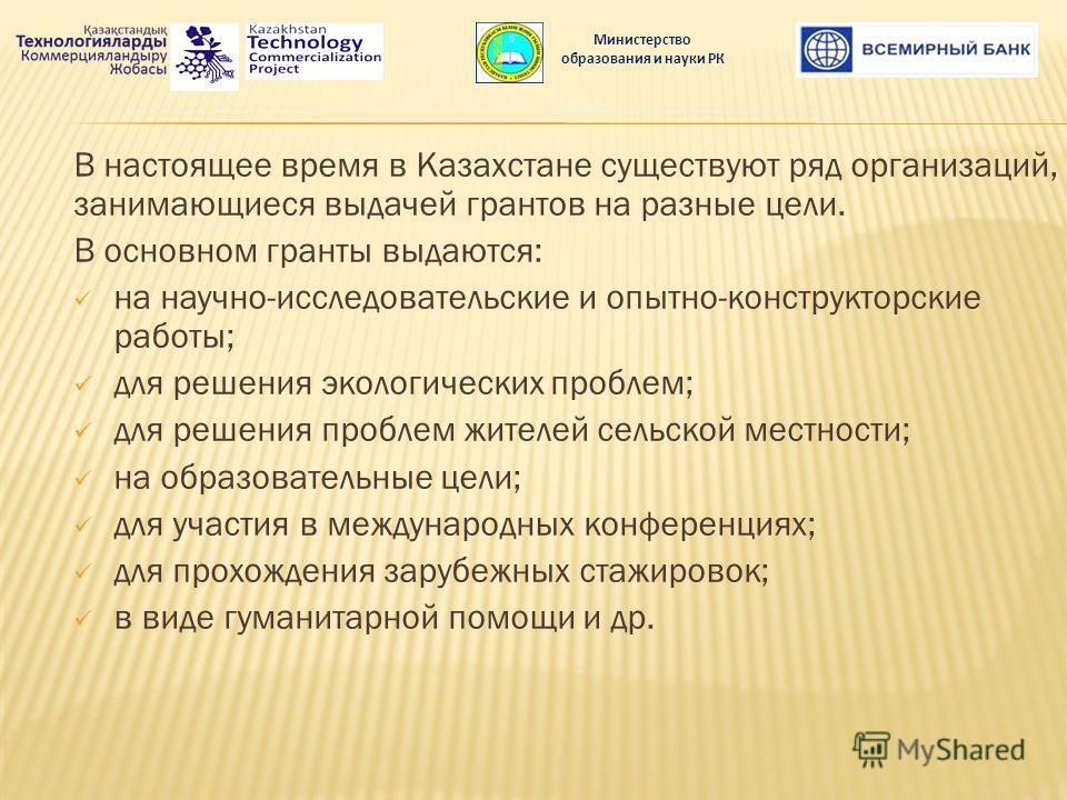 В настоящее время в Казахстане существуют ряд организаций, занимающиеся выдачей грантов на разные цели. В основном гранты выдаются: на научно-исследовательские и опытно-конструкторские работы; для решения экологических проблем; для решения проблем жи