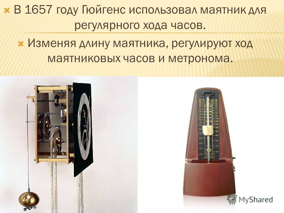 В 1657 году Гюйгенс использовал маятник для регулярного хода часов. Изменяя длину маятника, регулируют ход маятниковых часов и метронома.