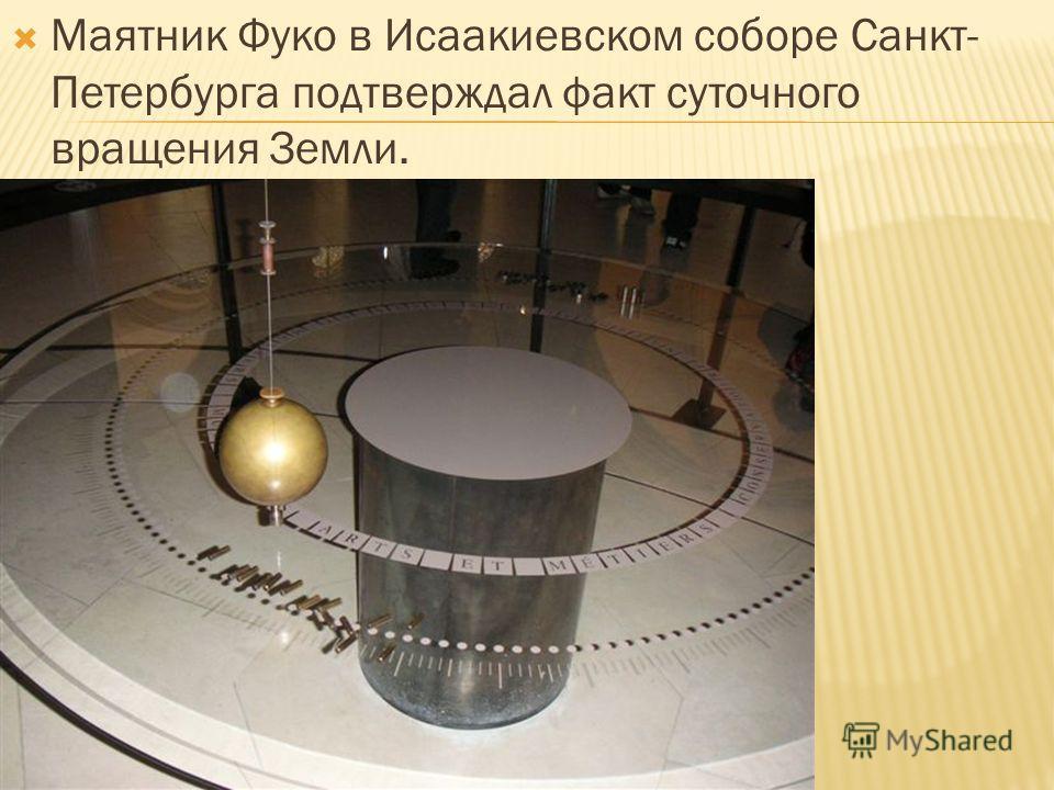 Маятник Фуко в Исаакиевском соборе Санкт- Петербурга подтверждал факт суточного вращения Земли.