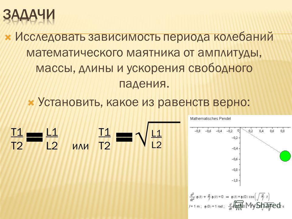 Исследовать зависимость периода колебаний математического маятника от амплитуды, массы, длины и ускорения свободного падения. Установить, какое из равенств верно: Т1 L1Т1 Т2 L2 или Т2 L1 L2