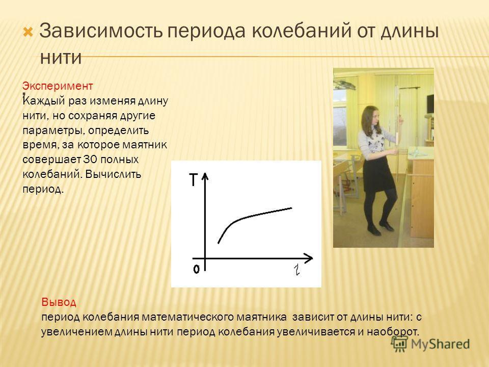 Зависимость периода колебаний от длины нити, Эксперимент Каждый раз изменяя длину нити, но сохраняя другие параметры, определить время, за которое маятник совершает 30 полных колебаний. Вычислить период. Вывод период колебания математического маятник