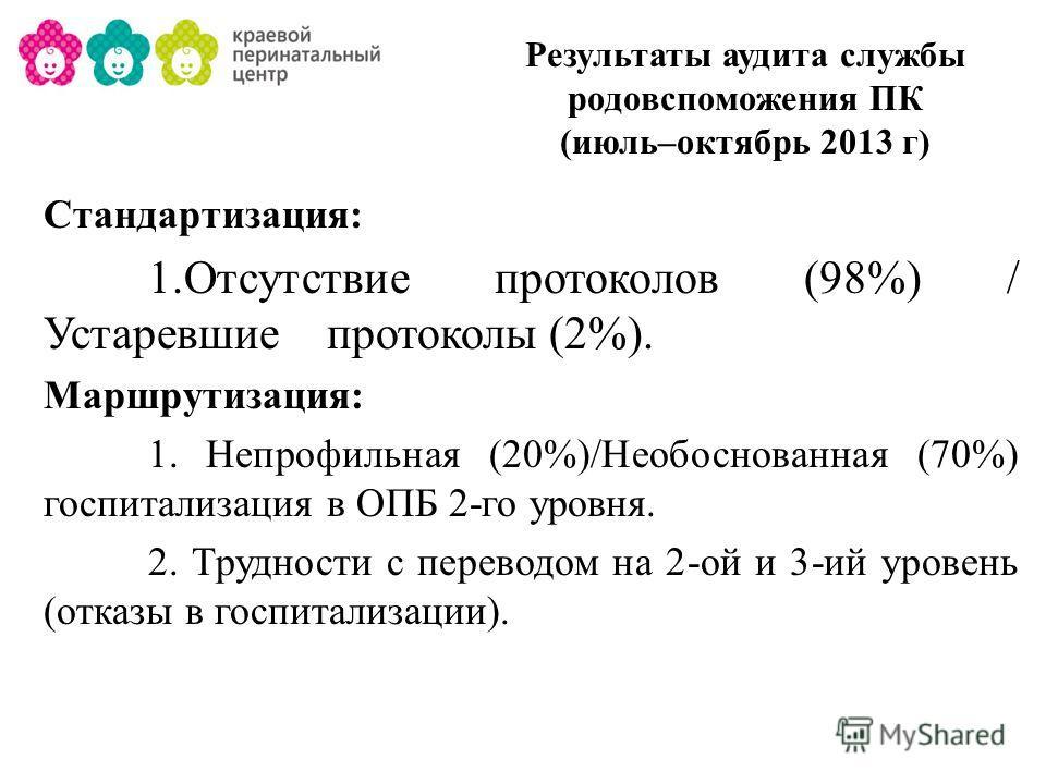 Результаты аудита службы родовспоможения ПК (июль–октябрь 2013 г) Стандартизация: 1.Отсутствие протоколов (98%) / Устаревшие протоколы (2%). Маршрутизация: 1. Непрофильная (20%)/Необоснованная (70%) госпитализация в ОПБ 2-го уровня. 2. Трудности с пе