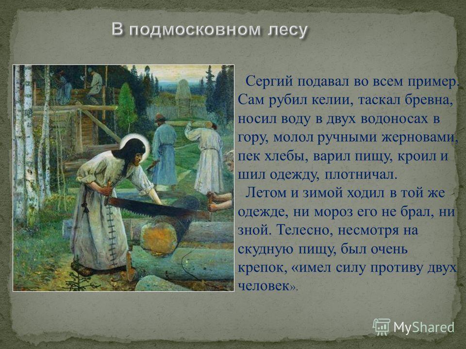 Стремясь к «строжайшему монашеству», он оставался здесь недолго и, убедив брата Стефана, вместе с ним основал пустынь на берегу реки, на холме посреди глухого Радонежского бора, где и построил (около 1335 года) небольшую деревянную церковь во имя Свя