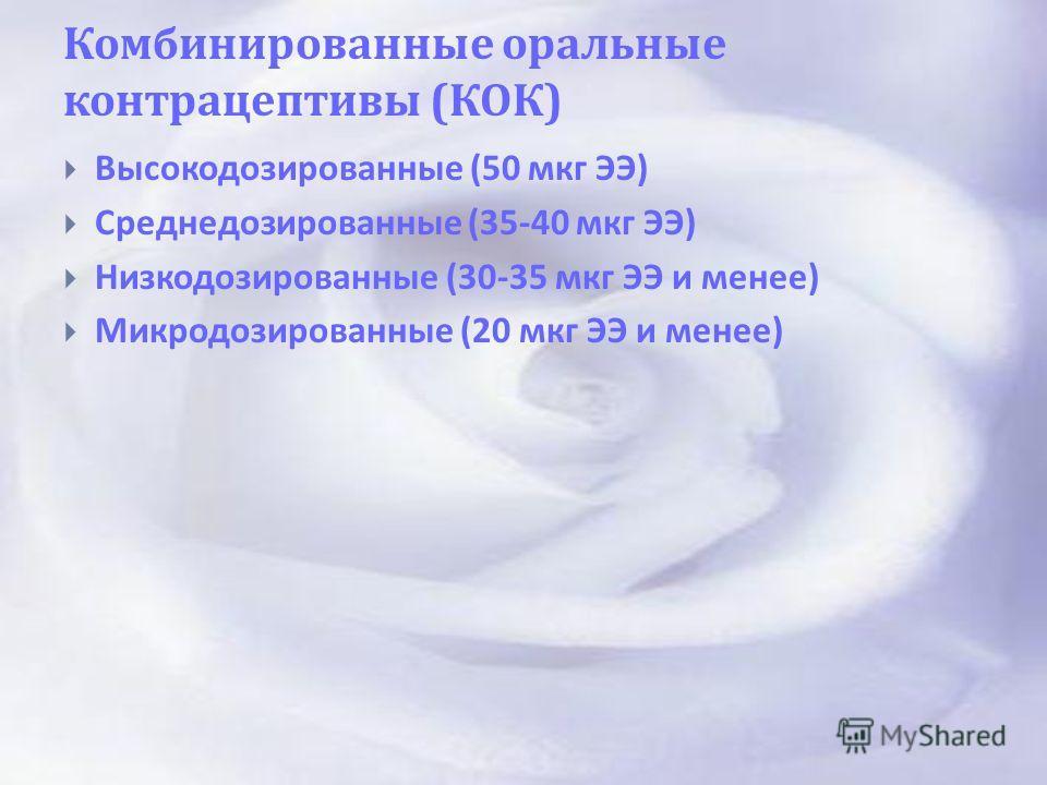 Комбинированные оральные контрацептивы ( КОК ) Высокодозированные (50 мкг ЭЭ ) Среднедозированные (35-40 мкг ЭЭ ) Низкодозированные (30-35 мкг ЭЭ и менее ) Микродозированные (20 мкг ЭЭ и менее )