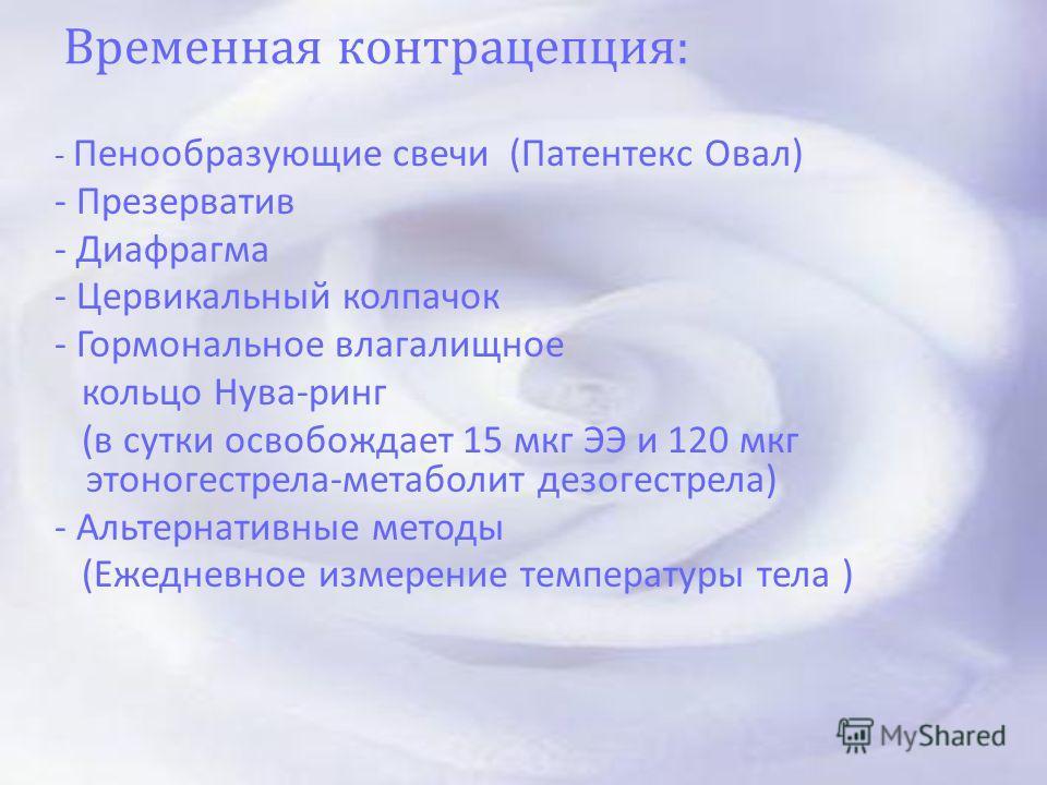 Временная контрацепция : - Пенообразующие свечи ( Патентекс Овал ) - Презерватив - Диафрагма - Цервикальный колпачок - Гормональное влагалищное кольцо Нува - ринг ( в сутки освобождает 15 мкг ЭЭ и 120 мкг этоногестрела - метаболит дезогестрела ) - Ал