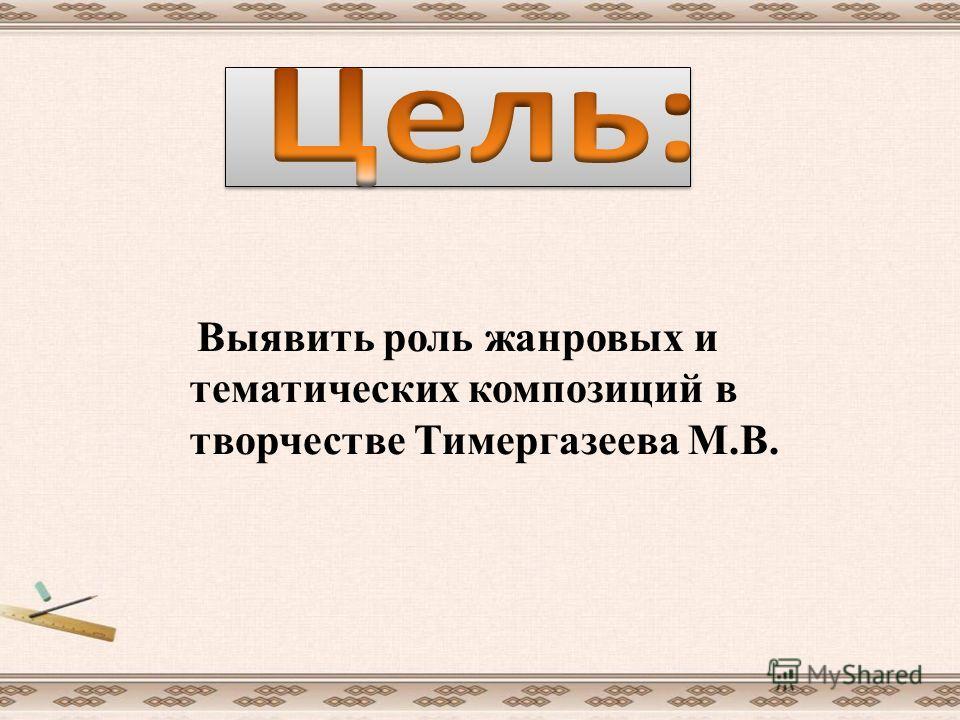 Выявить роль жанровых и тематических композиций в творчестве Тимергазеева М.В.