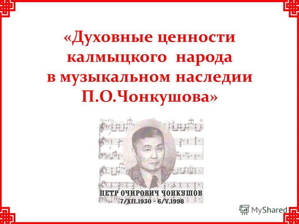 «Духовные ценности калмыцкого народа в музыкальном наследии П.О.Чонкушова»
