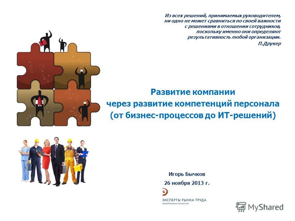 Развитие компании через развитие компетенций персонала (от бизнес-процессов до ИТ-решений) Игорь Бычков 26 ноября 2013 г. Из всех решений, принимаемых руководителем, ни одно не может сравниться по своей важности с решениями в отношении сотрудников, п