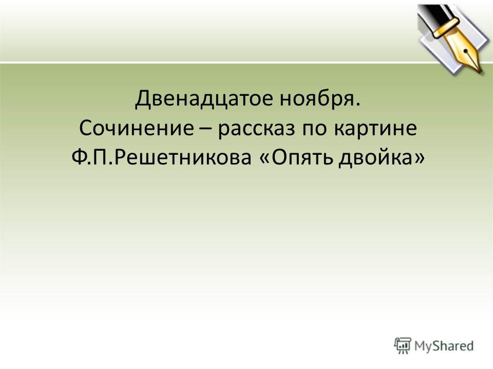 Двенадцатое ноября. Сочинение – рассказ по картине Ф.П.Решетникова «Опять двойка»