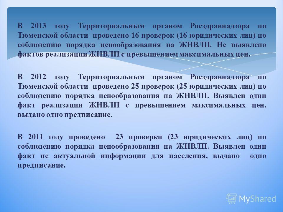 В 2013 году Территориальным органом Росздравнадзора по Тюменской области проведено 16 проверок (16 юридических лиц) по соблюдению порядка ценообразования на ЖНВЛП. Не выявлено фактов реализации ЖНВЛП с превышением максимальных цен. В 2012 году Террит