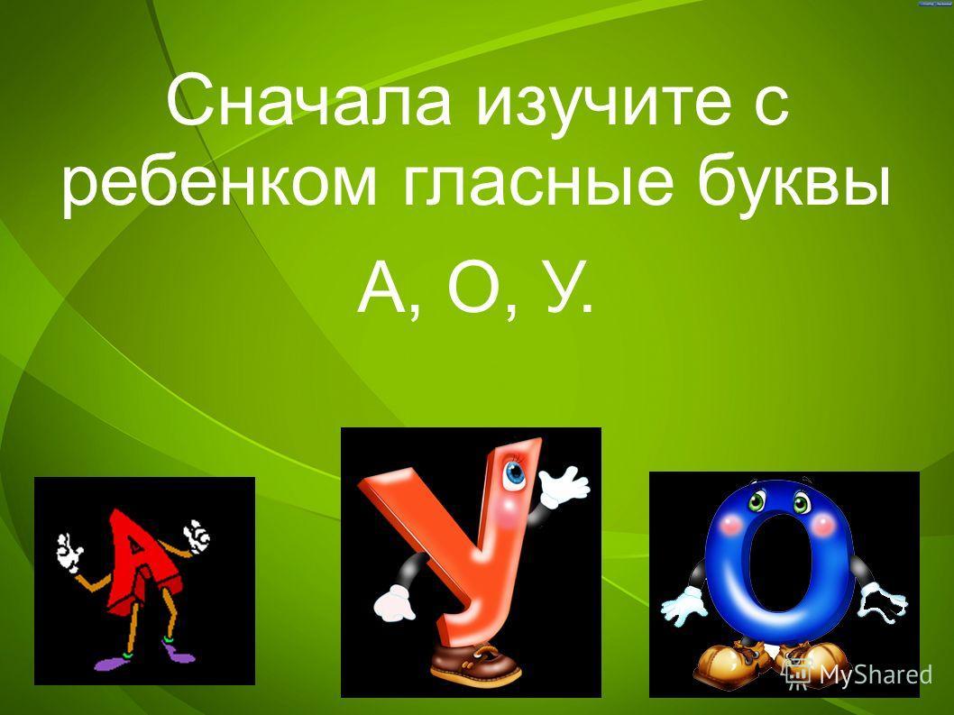 Сначала изучите с ребенком гласные буквы А, О, У.