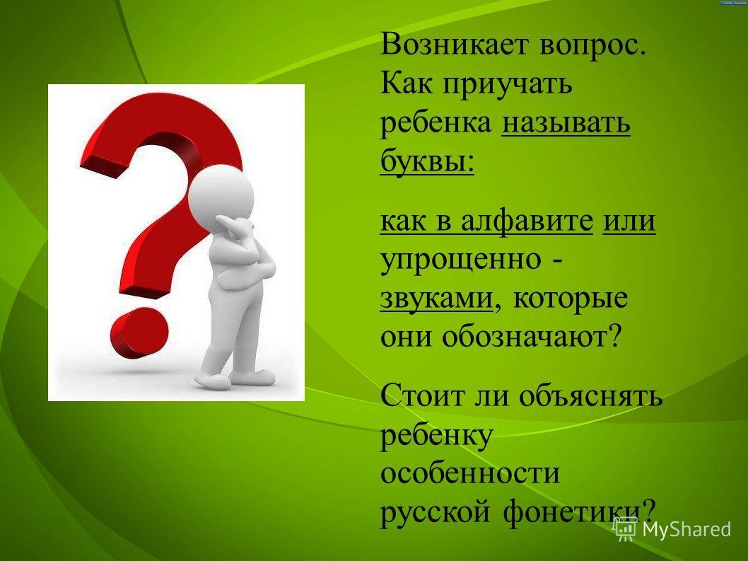 Возникает вопрос. Как приучать ребенка называть буквы: как в алфавите или упрощенно - звуками, которые они обозначают? Стоит ли объяснять ребенку особенности русской фонетики?