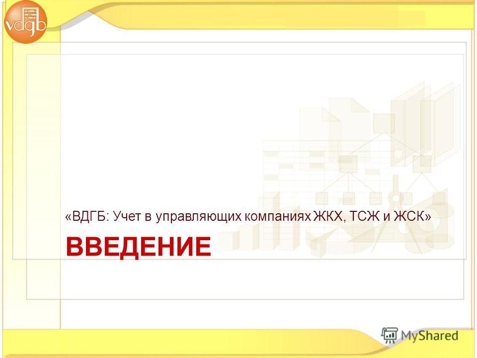 «ВДГБ: Учет в управляющих компаниях ЖКХ, ТСЖ и ЖСК» ВВЕДЕНИЕ