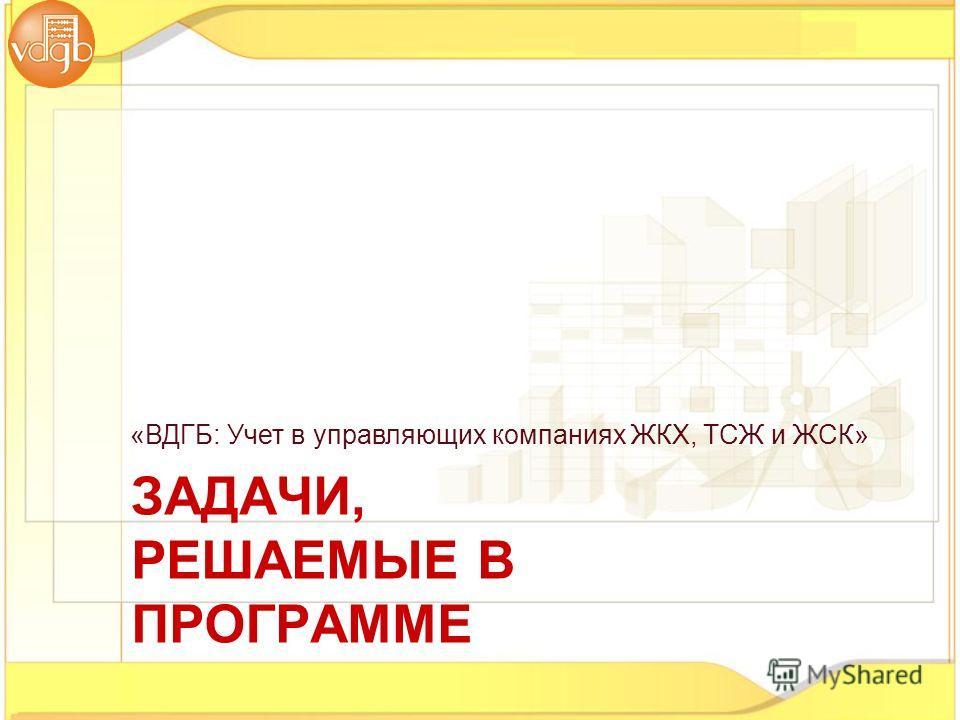 «ВДГБ: Учет в управляющих компаниях ЖКХ, ТСЖ и ЖСК» ЗАДАЧИ, РЕШАЕМЫЕ В ПРОГРАММЕ