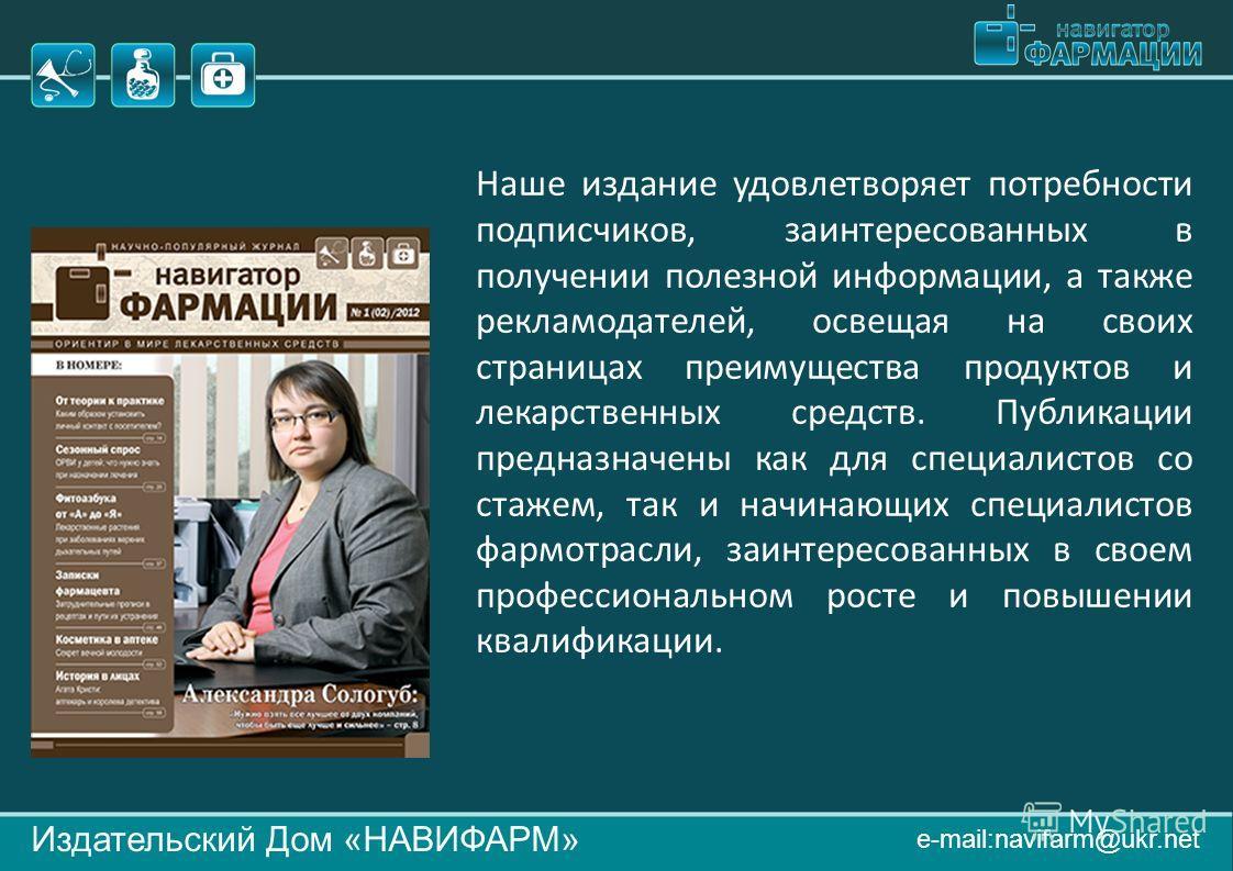 Издательский Дом «НАВИФАРМ» e-mail:navifarm@ukr.net Наше издание удовлетворяет потребности подписчиков, заинтересованных в получении полезной информации, а также рекламодателей, освещая на своих страницах преимущества продуктов и лекарственных средст