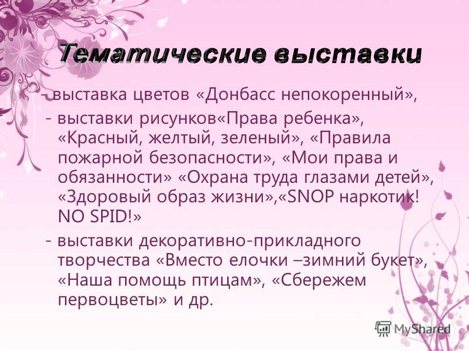- выставка цветов «Донбасс непокоренный», - выставки рисунков«Права ребенка», «Красный, желтый, зеленый», «Правила пожарной безопасности», «Мои права и обязанности» «Охрана труда глазами детей», «Здоровый образ жизни»,«SNOP наркотик! NO SPID!» - выст