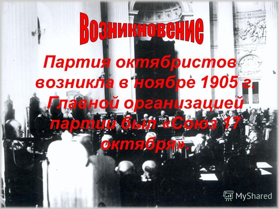 Партия октябристов возникла в ноябре 1905 г. Главной организацией партии был «Союз 17 октября».