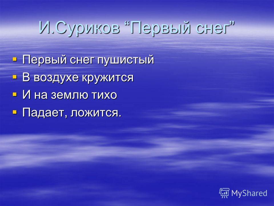 И.Суриков Первый снег Первый снег пушистый Первый снег пушистый В воздухе кружится В воздухе кружится И на землю тихо И на землю тихо Падает, ложится. Падает, ложится.