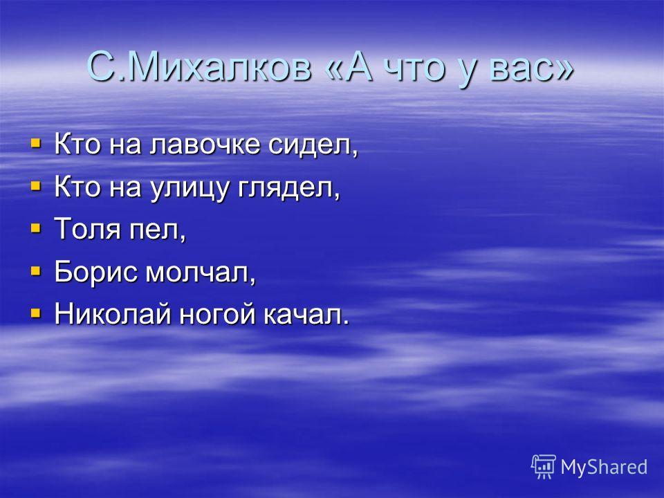 С.Михалков «А что у вас» Кто на лавочке сидел, Кто на лавочке сидел, Кто на улицу глядел, Кто на улицу глядел, Толя пел, Толя пел, Борис молчал, Борис молчал, Николай ногой качал. Николай ногой качал.