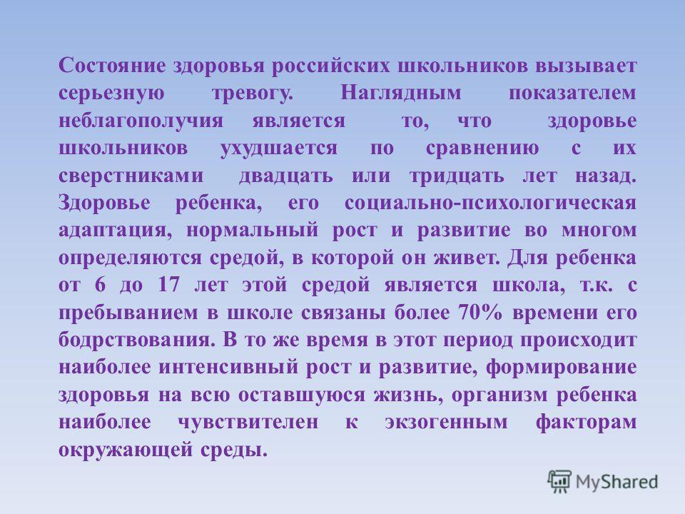Состояние здоровья российских школьников вызывает серьезную тревогу. Наглядным показателем неблагополучия является то, что здоровье школьников ухудшается по сравнению с их сверстниками двадцать или тридцать лет назад. Здоровье ребенка, его социально-