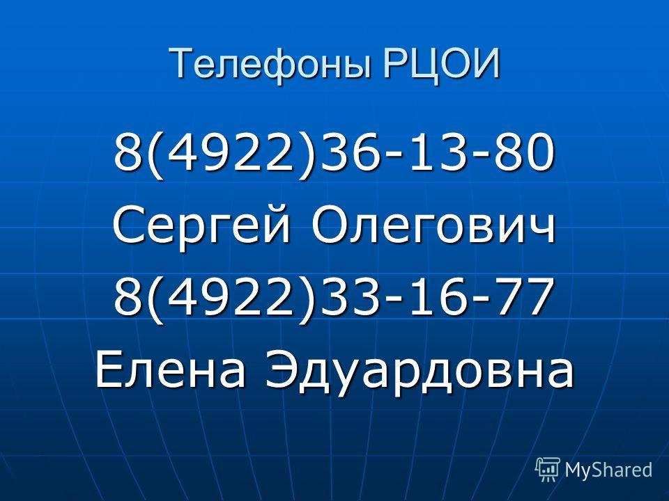 Телефоны РЦОИ 8(4922)36-13-80 Сергей Олегович 8(4922)33-16-77 Елена Эдуардовна