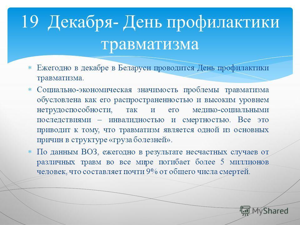 Ежегодно в декабре в Беларуси проводится День профилактики травматизма. Социально-экономическая значимость проблемы травматизма обусловлена как его распространенностью и высоким уровнем нетрудоспособности, так и его медико-социальными последствиями –