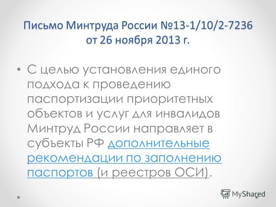 Письмо Минтруда России 13-1/10/2-7236 от 26 ноября 2013 г. С целью установления единого подхода к проведению паспортизации приоритетных объектов и услуг для инвалидов Минтруд России направляет в субъекты РФ дополнительные рекомендации по заполнению п