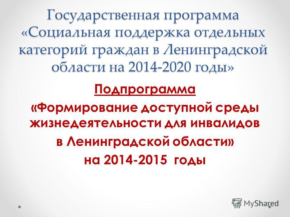 Государственная программа «Социальная поддержка отдельных категорий граждан в Ленинградской области на 2014-2020 годы» Подпрограмма «Формирование доступной среды жизнедеятельности для инвалидов в Ленинградской области» на 2014-2015 годы