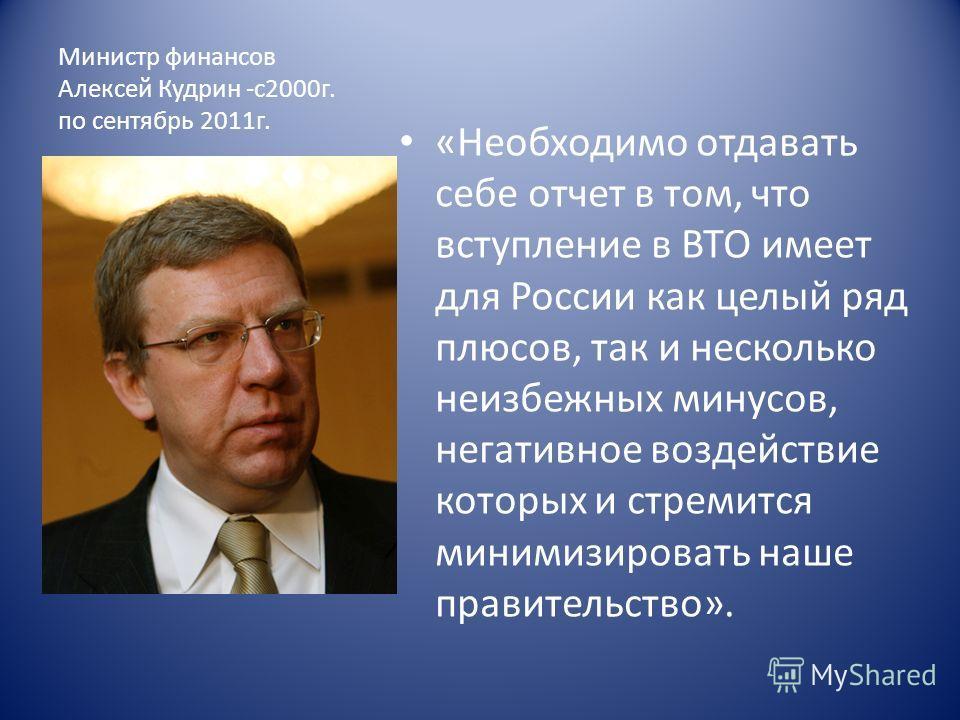 Министр финансов Алексей Кудрин -с2000г. по сентябрь 2011г. «Необходимо отдавать себе отчет в том, что вступление в ВТО имеет для России как целый ряд плюсов, так и несколько неизбежных минусов, негативное воздействие которых и стремится минимизирова
