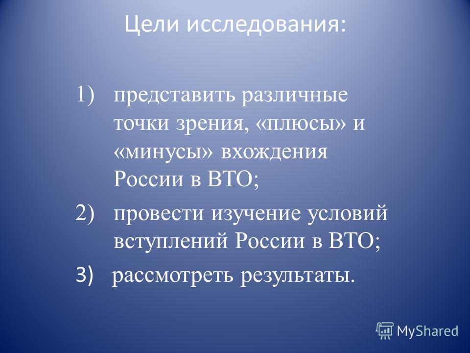 Цели исследования: 1)представить различные точки зрения, «плюсы» и «минусы» вхождения России в ВТО; 2)провести изучение условий вступлений России в ВТО; 3) рассмотреть результаты.