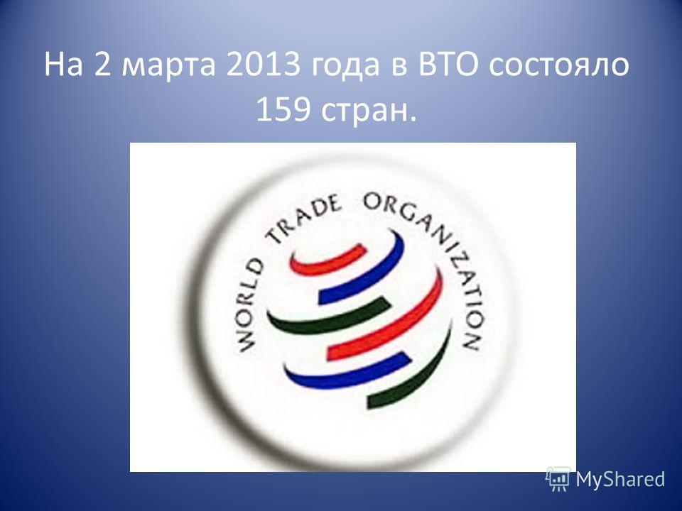 На 2 марта 2013 года в ВТО состояло 159 стран.