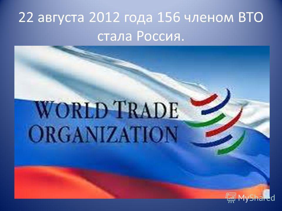 22 августа 2012 года 156 членом ВТО стала Россия.