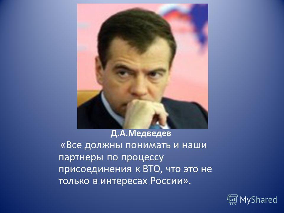 Д.А.Медведев «Все должны понимать и наши партнеры по процессу присоединения к ВТО, что это не только в интересах России».
